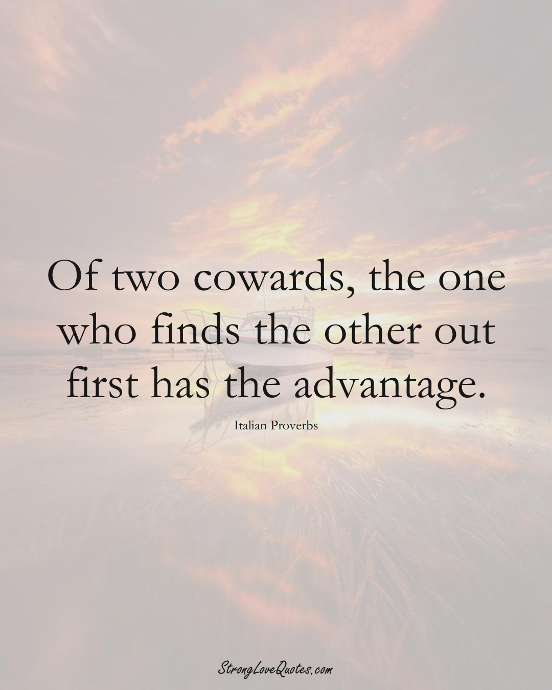 Of two cowards, the one who finds the other out first has the advantage. (Italian Sayings);  #EuropeanSayings
