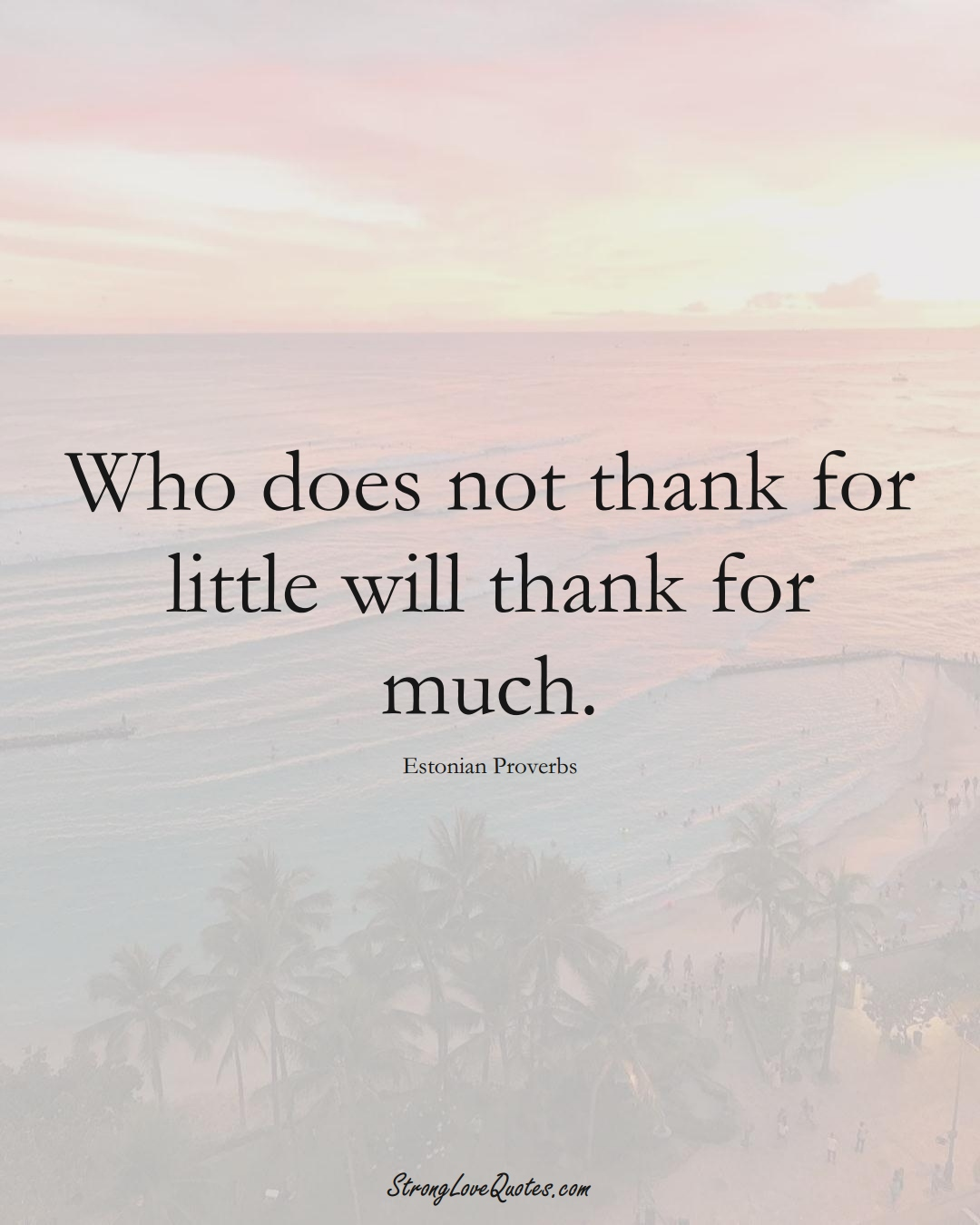 Who does not thank for little will thank for much. (Estonian Sayings);  #EuropeanSayings