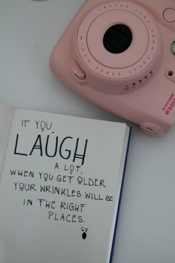 """Laugh a lot, and when you're older, all your wrinkles will be in the right places"""