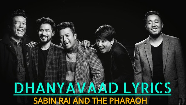 Dhanyavaad Lyrics - SABIN RAI AND THE PHARAOH. Here is the Lyrics of Dhanyavaad by SABIN RAI AND THE PHARAOH. Dhanyavaad, malai maya garidieko ma Dhanyavaad, mero sahara banidieko ma Dhanyavaad, mero mayalu bani timi Dhanyavaad, jiwanma aayi diyeako ma.  dhanyavaad lyrics dhanyavaad lyrics and chords sabin rai dhanyavaad lyrics sabin rai and pharaoh dhanyavaad lyrics sabin rai and pharaoh dhanyavaad lyrics and chords sabin rai and pharaoh dhanyavaad guitar chords sabin rai and pharaoh dhanyavaad guitar lesson dhanyavaad guitar chords dhanyavaad guitar lesson dhanyavaad karaoke dhanyavaad lyrics sabin rai sabin rai and the pharaoh songs lyrics sabin rai songs collection sabin rai new song lyrics of dhanyavaad dhanyabaad lyrics sabin rai dhanyabaad lyrics nepali songs yrics latest nepali song lyrics