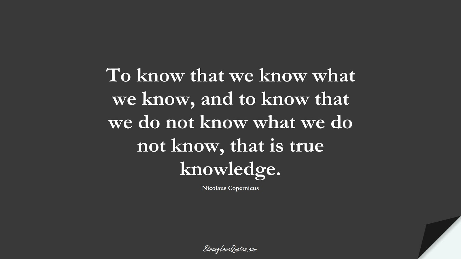 To know that we know what we know, and to know that we do not know what we do not know, that is true knowledge. (Nicolaus Copernicus);  #KnowledgeQuotes