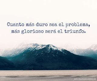 Cuanto más duro ser el problema, más glorioso será el triunfo.