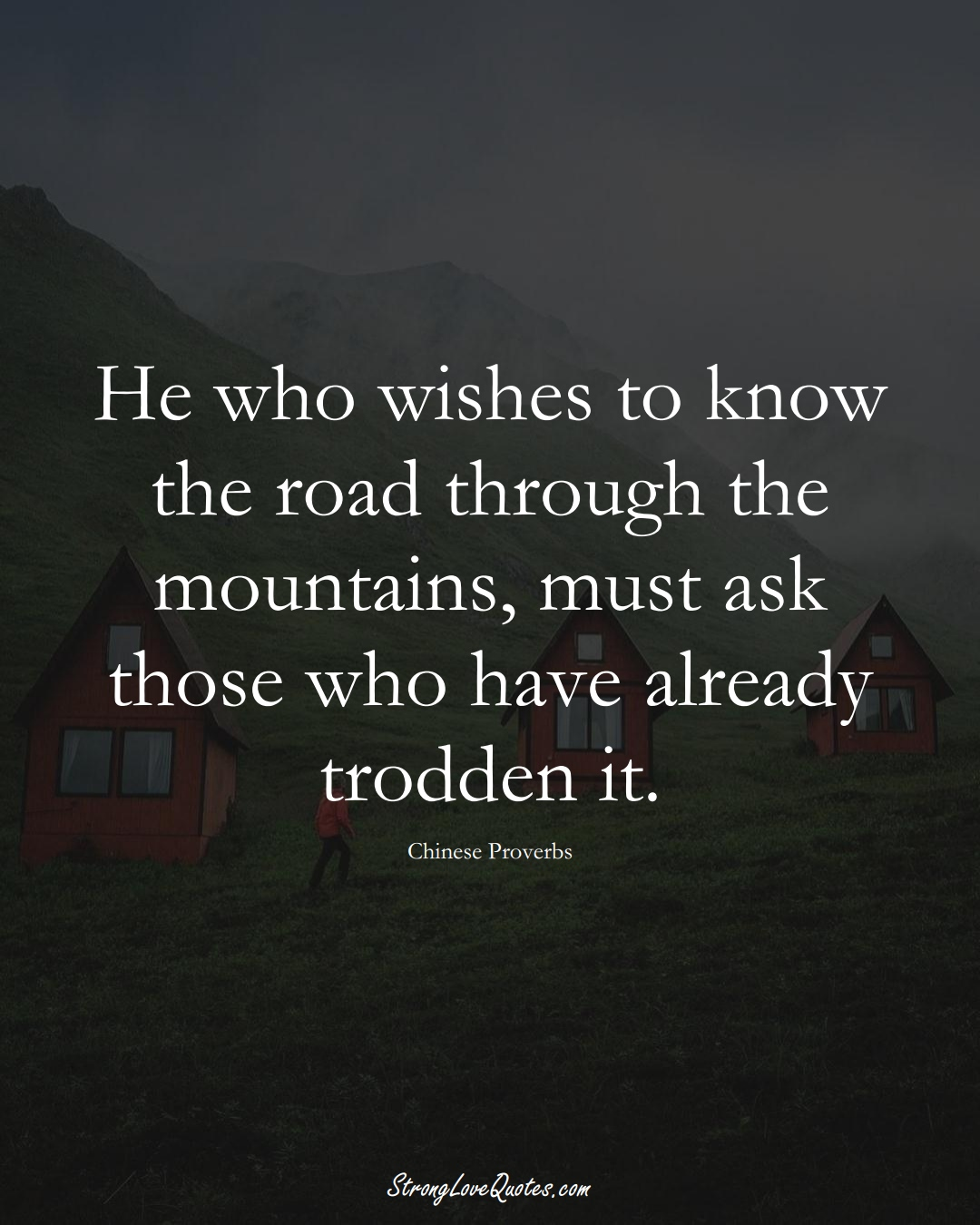 He who wishes to know the road through the mountains, must ask those who have already trodden it. (Chinese Sayings);  #AsianSayings