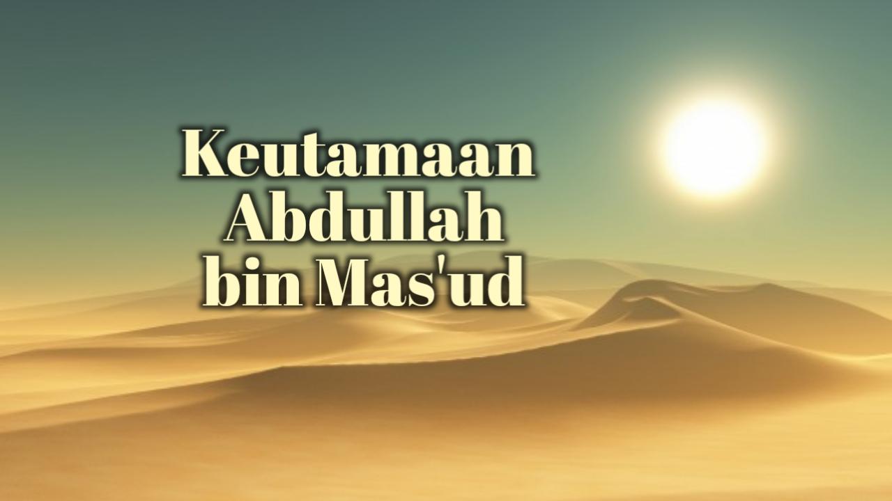 Keutamaan Abdullah bin Mas'ud dan Pujian Rasulullah Atasnya