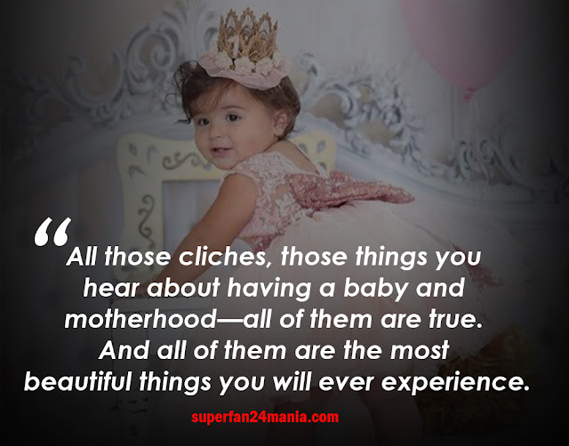 All those cliches, those things you hear about having a baby and motherhood—all of them are true. And all of them are the most beautiful things you will ever experience.