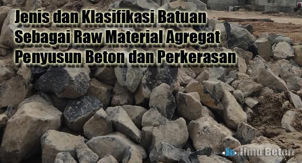 Jenis dan Klasifikasi Batuan Sebagai Raw Material Agregat Penyusun Beton dan Perkerasan