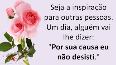 """Seja a inspiração para outras pessoas. Um dia, alguém vai lhe dizer: """"Por sua causa eu não desisti."""""""