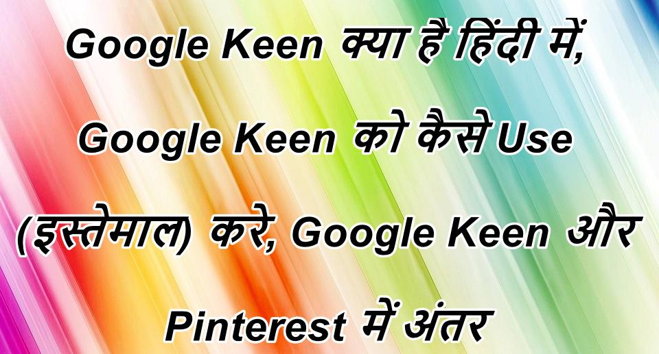 Google Keen क्या है हिंदी में, Google Keen को कैसे Use (इस्तेमाल) करे, Google Keen और Pinterest में क्या अंतर हैं हिंदी में