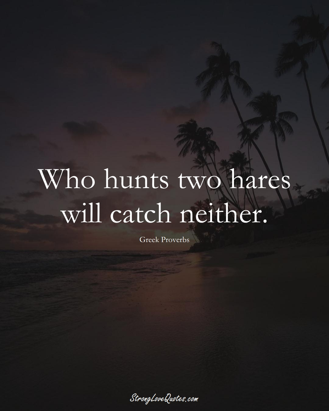 Who hunts two hares will catch neither. (Greek Sayings);  #EuropeanSayings