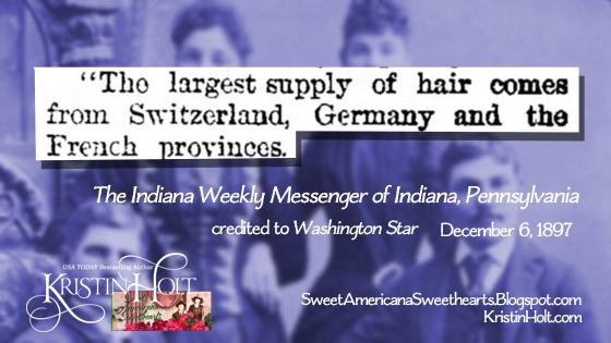 "Kristin Holt | Sources of Victorian-era FALSE HAIR. From The Indiana Weekly Messenger of Indiana, Pennsylania (credited to Washiington Star) on December 6, 1897: ""The largest supply of hair comes from Switzerland, Germany and the French provinces."""