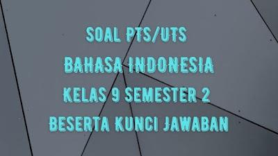 Soal PTS/UTS BAHASA INDONESIA Kelas 9 Semester 2 SMP/MTs Beserta Jawaban