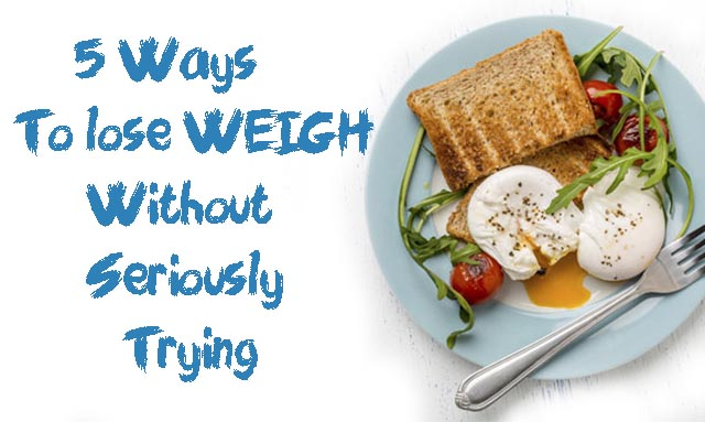 5 Ways to lose WEIGH Without Seriously Trying