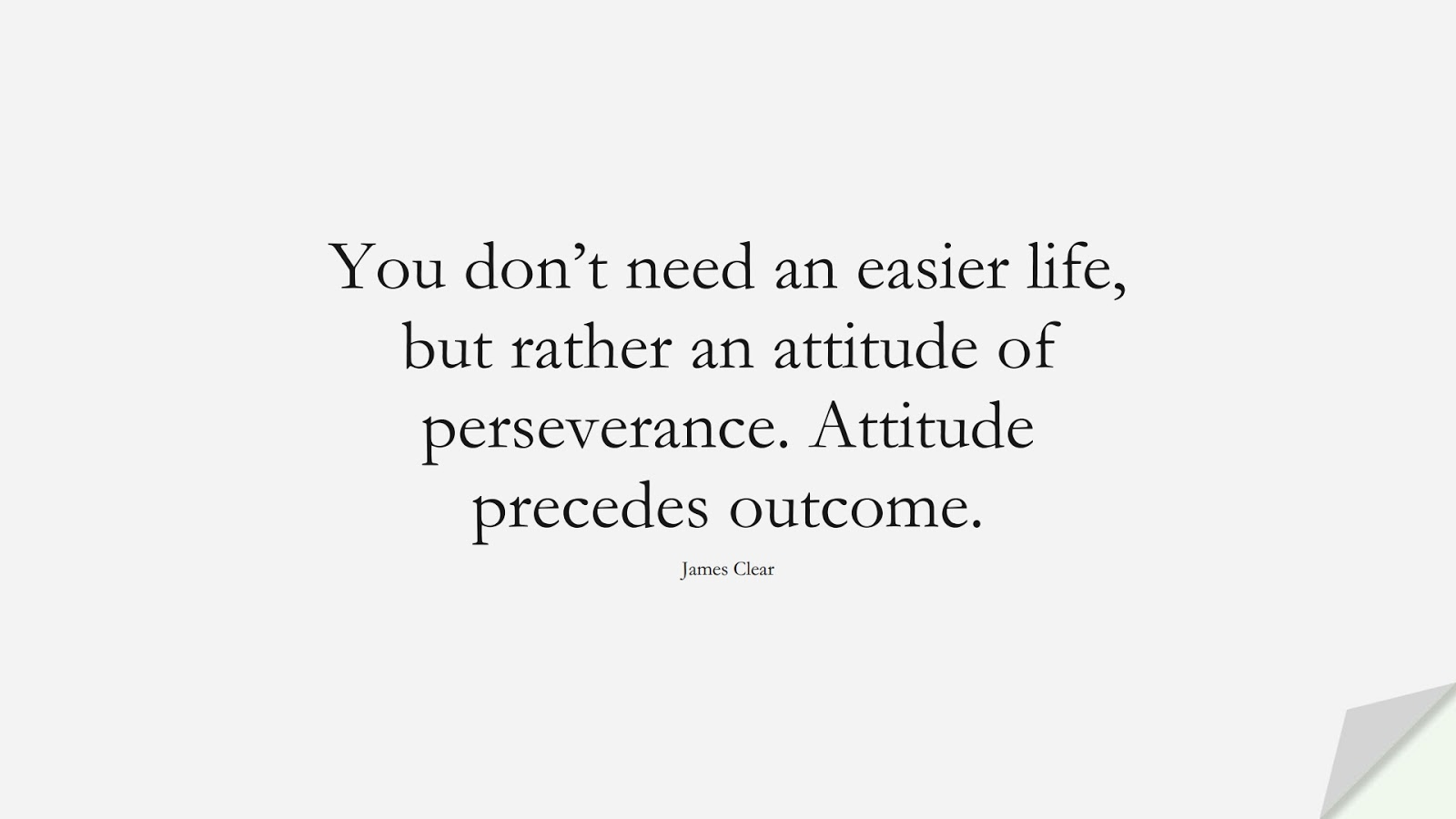 You don't need an easier life, but rather an attitude of perseverance. Attitude precedes outcome. (James Clear);  #PerseveranceQuotes
