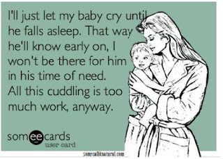 I'll just let my baby cry until he falls asleep. That way he'll know early on I won't be there for him in his time of need. All this cuddling is too much work anyway