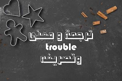 ترجمة و معنى trouble وتصريفه