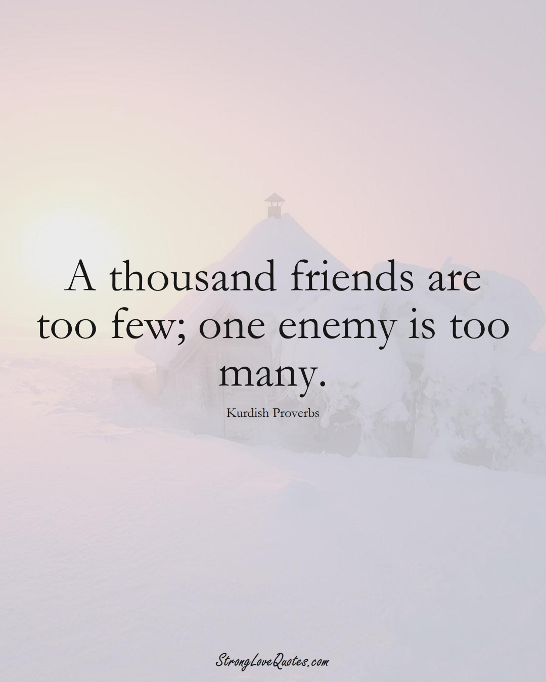 A thousand friends are too few; one enemy is too many. (Kurdish Sayings);  #aVarietyofCulturesSayings