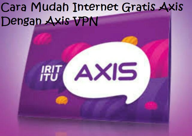 Cara Mudah Internet Gratis Axis Dengan Axis VPN Terbukti Berhasil