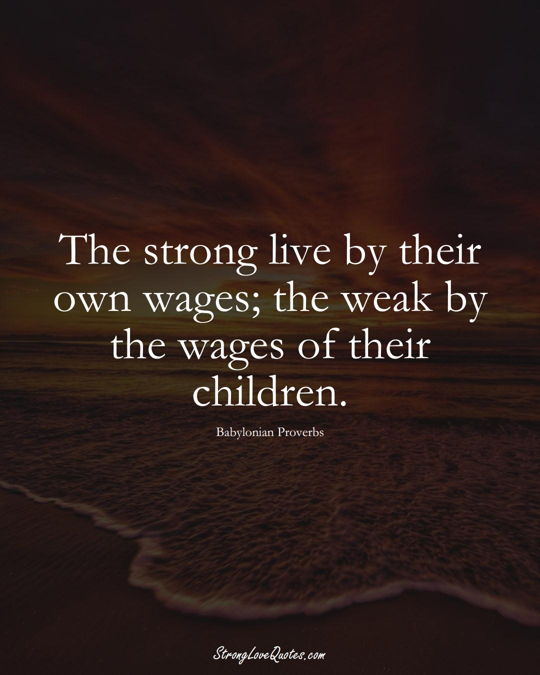 The strong live by their own wages; the weak by the wages of their children. (Babylonian Sayings);  #aVarietyofCulturesSayings