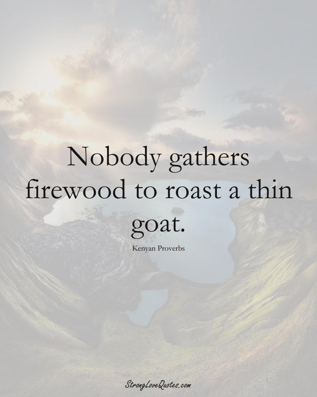 Nobody gathers firewood to roast a thin goat. (Kenyan Sayings);  #AfricanSayings