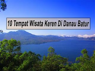 Inilah 10 Tempat Wisata Keren Di Danau Batur Bali