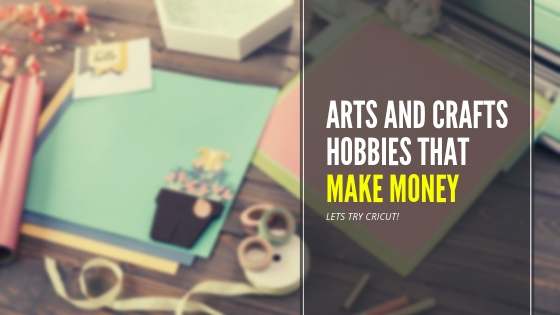 Arts And Crafts Hobbies That Make Money. Lets Try Cricut!