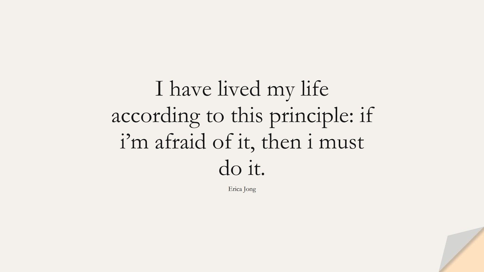 I have lived my life according to this principle: if i'm afraid of it, then i must do it. (Erica Jong);  #CourageQuotes