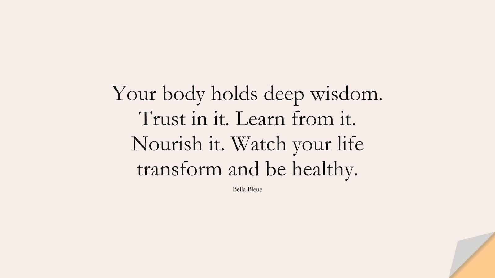 Your body holds deep wisdom. Trust in it. Learn from it. Nourish it. Watch your life transform and be healthy. (Bella Bleue);  #HealthQuotes