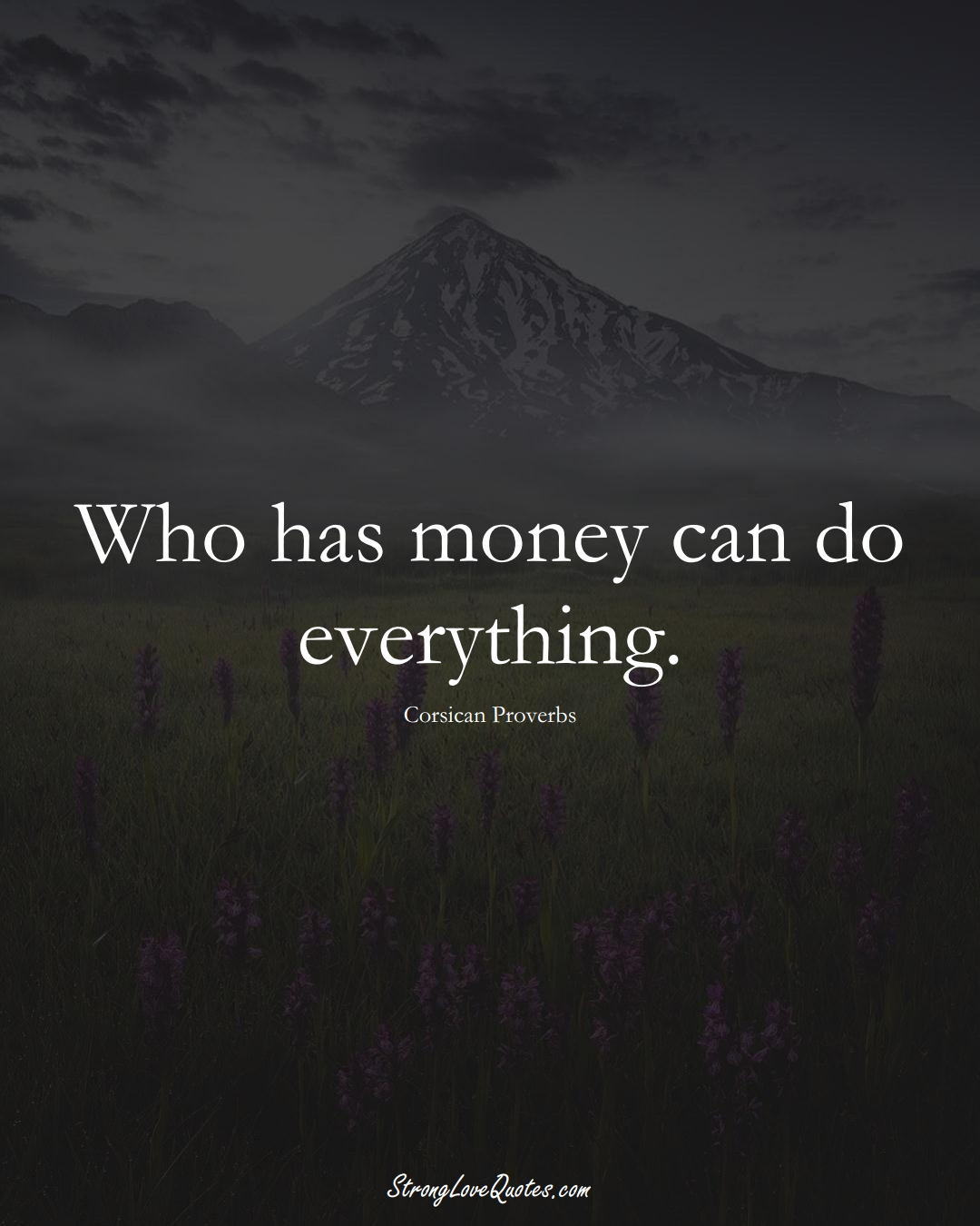 Who has money can do everything. (Corsican Sayings);  #EuropeanSayings