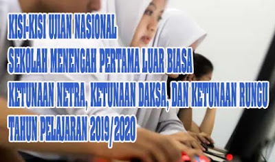 Kisi-Kisi Ujian Nasional Sekolah Menengah Pertama Luar Biasa Ketunaan Netra, Ketunaan Daksa, dan Ketunaan Rungu Tahun Pelajaran 2019/2020