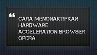 Menonaktifkan Hardware Acceleration Browser Opera