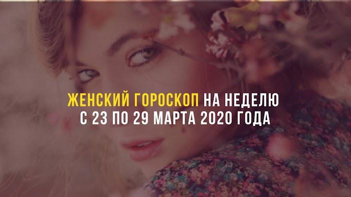Женский гороскоп на неделю с 23 по 29 марта 2020 года
