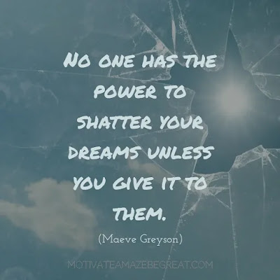"Never Quit Quotes: ""No one has the power to shatter your dreams unless you give it to them."" – Maeve Greyson"