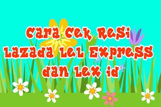 Cara Cek Resi Lazada LeL Express dan Lex Id