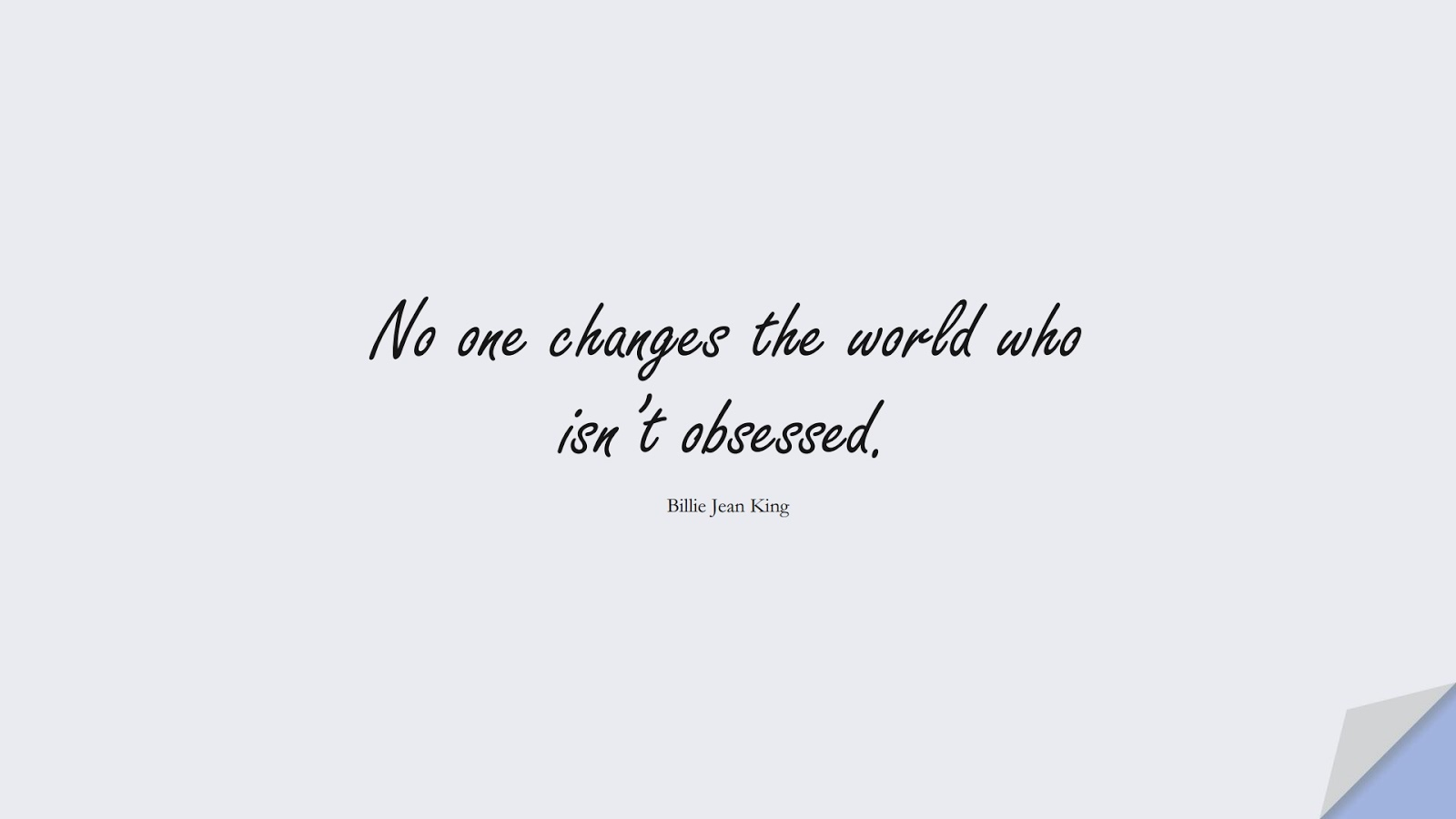 No one changes the world who isn't obsessed. (Billie Jean King);  #ChangeQuotes