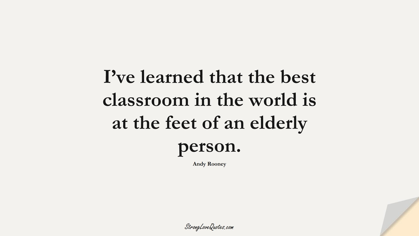 I've learned that the best classroom in the world is at the feet of an elderly person. (Andy Rooney);  #EducationQuotes