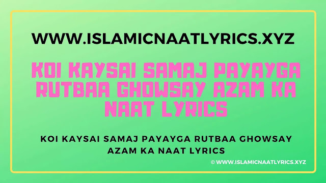 Koi Kaysai Samaj Payayga Rutbaa Ghowsay Azam Ka Naat Lyrics