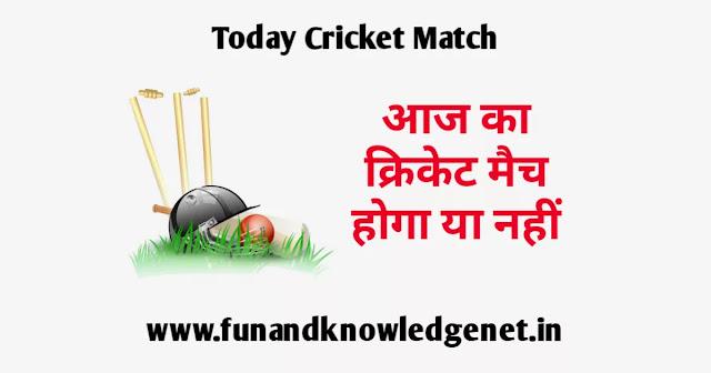आज का मैच होगा या नहीं - Aaj Match Hoga Ya Nahi - Aaj Ka Match Hoga Ki Nahi
