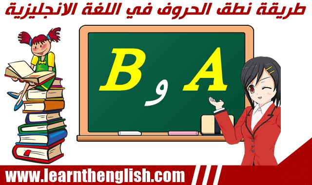 الطريقة الصحيحة لنطق الحروف في اللغة الانجليزية A و B