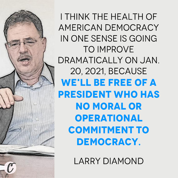 I think the health of American democracy in one sense is going to improve dramatically on Jan. 20, 2021, because we'll be free of a president who has no moral or operational commitment to democracy. — Larry Diamond, a senior fellow at Stanford University's conservative-leaning Hoover Institution