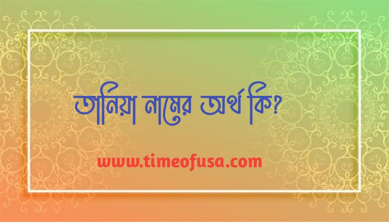 তানিয়া নামের বাংলা অর্থ কি, Tania Namer Ortho Ki, Tania name meaning in Bengali, Tania namer ortho, তানিয়া নামের ইসলামিক অর্থ কি, Tania নামের অর্থ, তানিয়া নামের আরবি অর্থ কি, তানিয়া নামের অর্থ কি, তানি নামের অর্থ