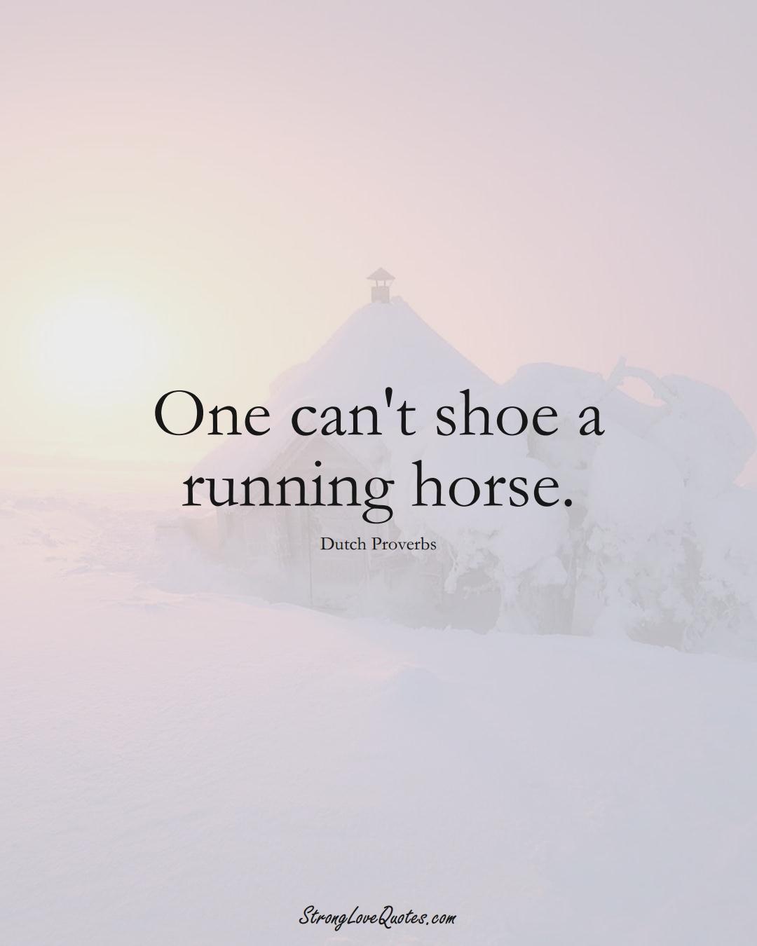 One can't shoe a running horse. (Dutch Sayings);  #EuropeanSayings