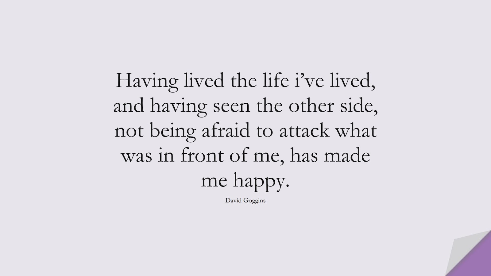 Having lived the life i've lived, and having seen the other side, not being afraid to attack what was in front of me, has made me happy. (David Goggins);  #CourageQuotes