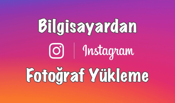 Instagram Bilgisayardan Paylaşım Yapmak