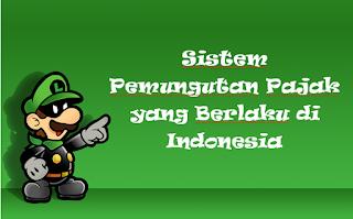 Sistem Pemungutan Pajak yang Berlaku di Indonesia