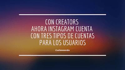 creators-instagram-tres-tipos-de-cuentas-para-usuarios
