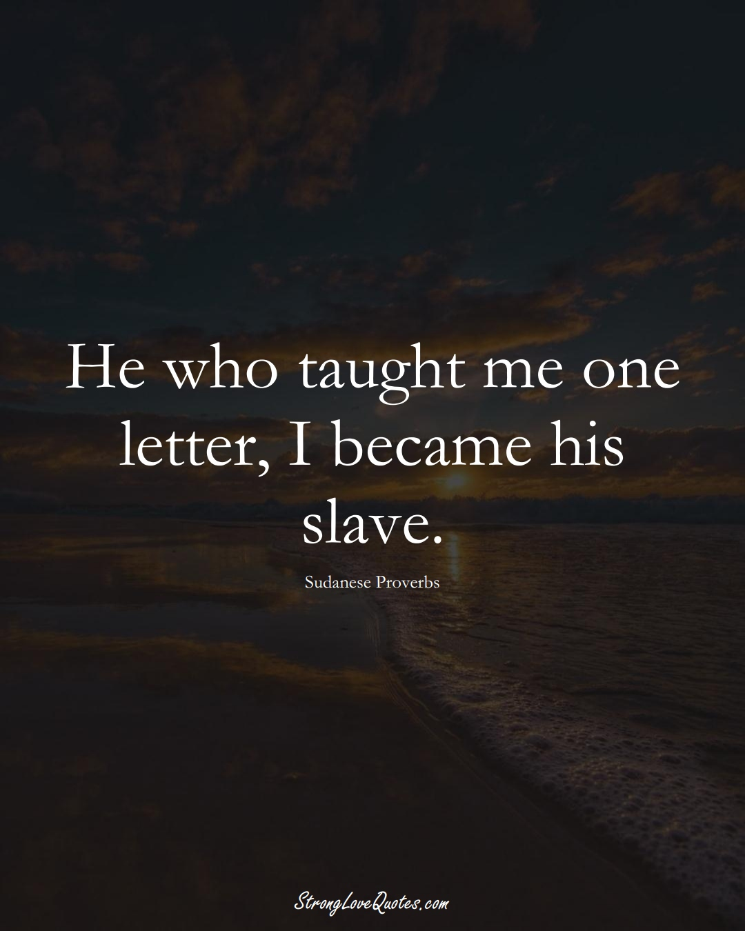 He who taught me one letter, I became his slave. (Sudanese Sayings);  #AfricanSayings