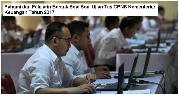 Inilah Bentuk Soal Soal Ujian Tes CPNS Kementerian Keuangan Tahun 2017 [Pahami dan Pelajarin]