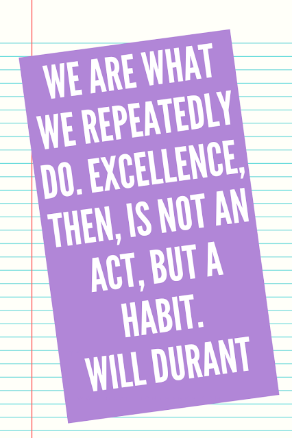 We are what we repeatedly do. Excellence, then, is not an act, but a habit. Will Durant
