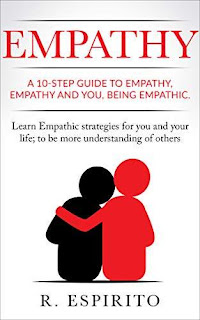 EMPATHY: A 10-step guide to empathy, empathy and you, being empathic. Learn Empathic strategies for you and your life; to be more understanding of others by R. ESPIRITO