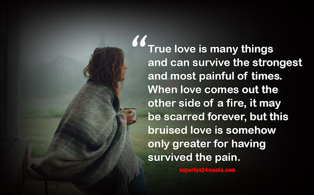 True love is many things and can survive the strongest and most painful of times. When love comes out the other side of a fire, it may be scarred forever, but this bruised love is somehow only greater for having survived the pain.